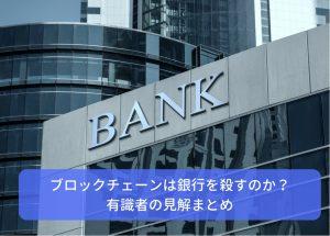 ブロックチェーンは銀行を殺すのか?有識者の見解まとめ