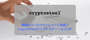最強のコールドウォレットと名高いCryptosteel(クリプトスティール)とは?