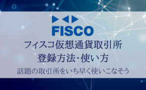【画像付き】フィスコ仮想通貨取引所の登録方法と使い方を徹底解説!