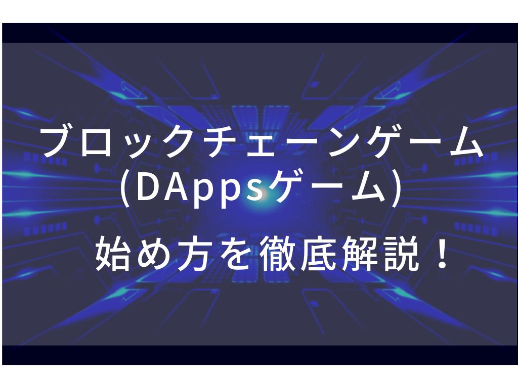 ブロックチェーンゲーム(DApps)の始め方・遊び方を徹底解説![保存版]