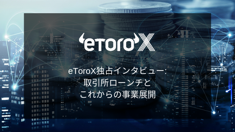 『eToroXの取引所ローンチとこれからの事業戦略とは?』eToroX Dron Rosenblum氏へ突撃 独占インタビュー