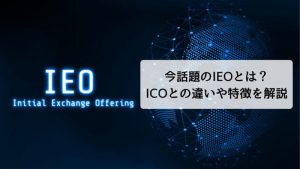 今話題のIEO(Initial Exchange Offering)とは?従来のICOとの違いや特徴を解説