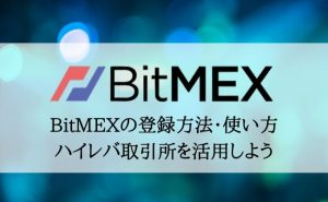 BitMEX(ビットメックス)の登録・使い方の初心者ガイド!ハイレバレッジ取引所を使いこなそう