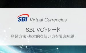 【SBI VCトレードの登録方法・使い方】入出金・仮想通貨売買まで徹底解説
