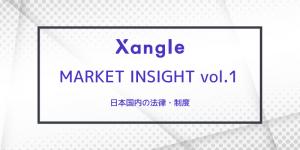 Xangle Market Insight Vol.1 日本国内の規制と政策