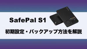ハードウェアウォレット『SafePal S1』の初期設定・バックアップの方法を徹底解説!