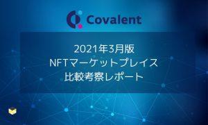 【2021年3月版】NFTマーケットプレイス比較考察 – Covalent提供リサーチレポート